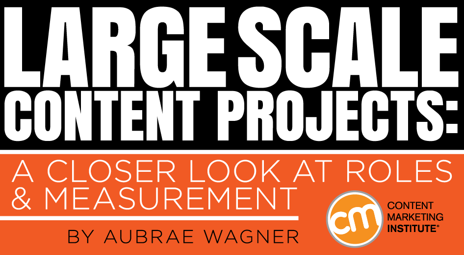 Large-Scale Content Projects: A Closer Look at Roles and Measurement