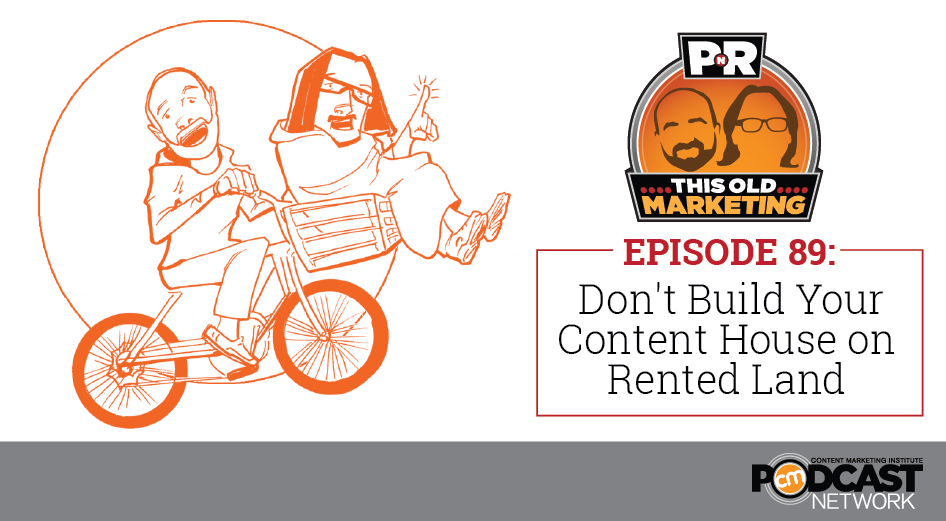 This Week in Content Marketing: Don't Build Your Content House on Rented Land