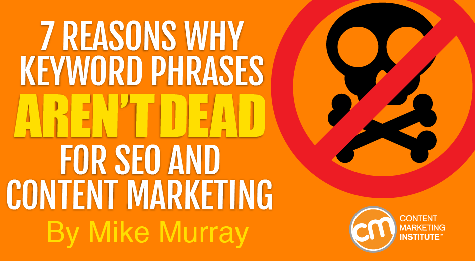 7 Reasons Why Keyword Phrases Aren't Dead for SEO and Content Marketing