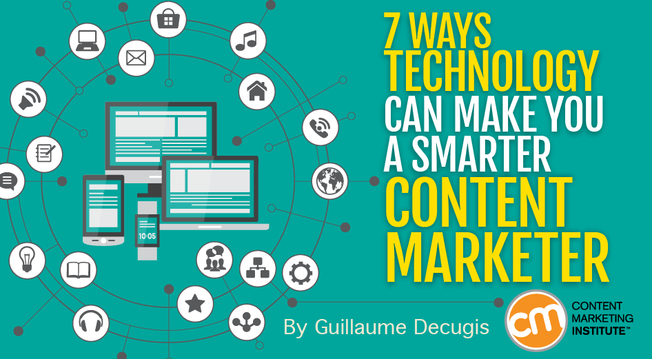 7 Ways Technology Can Make You a Smarter Content Marketer