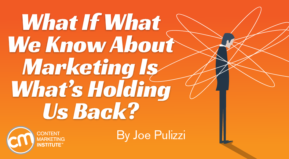 What If What We Know About Marketing Is What's Holding Us Back?