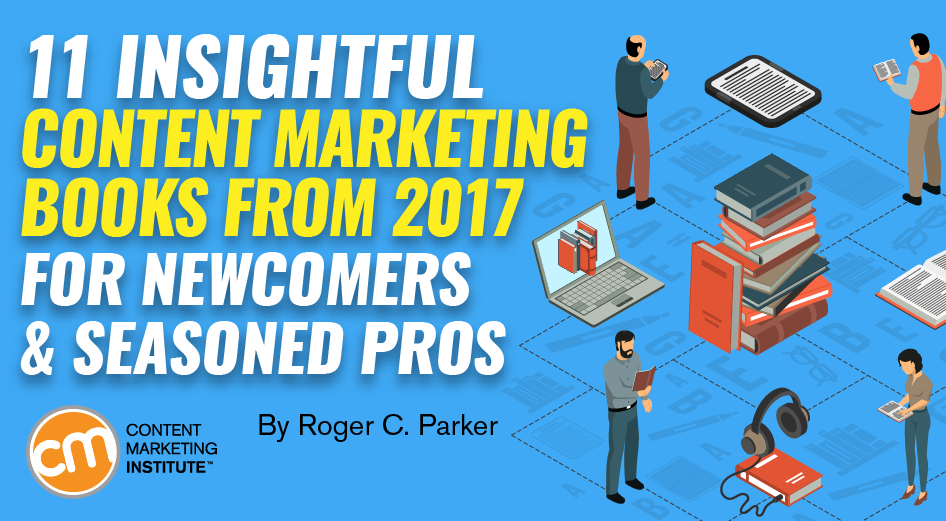 11 Insightful Content Marketing Books From 2017 for Newcomers and Seasoned Pros