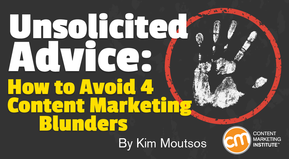 Unsolicited Advice: How to Avoid 4 Content Marketing Blunders