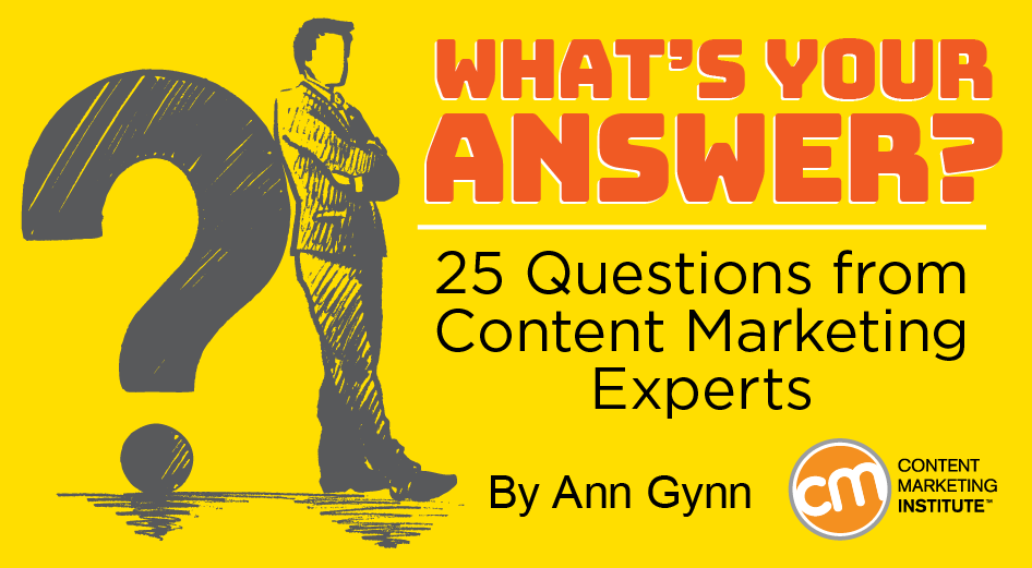 What's Your Answer? 25 Questions from Content Marketing Experts