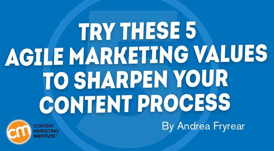 Try These 5 Agile Marketing Values to Sharpen Your Content Process