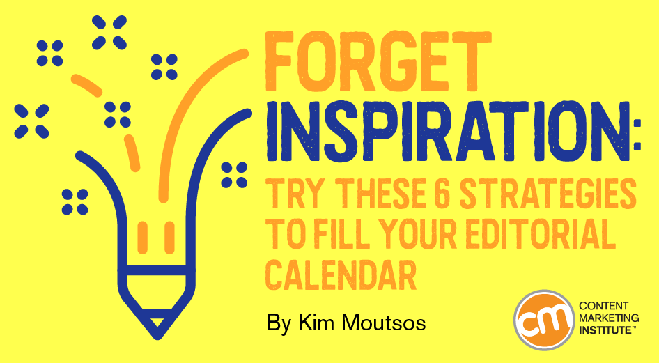 Forget Inspiration: Try These 6 Strategies to Fill Your Editorial Calendar