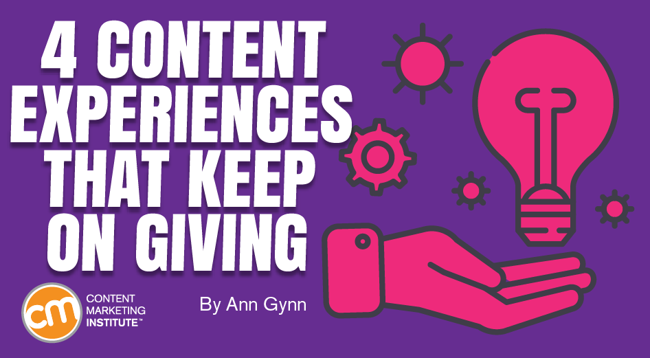 4 Content Experiences That Keep On Giving