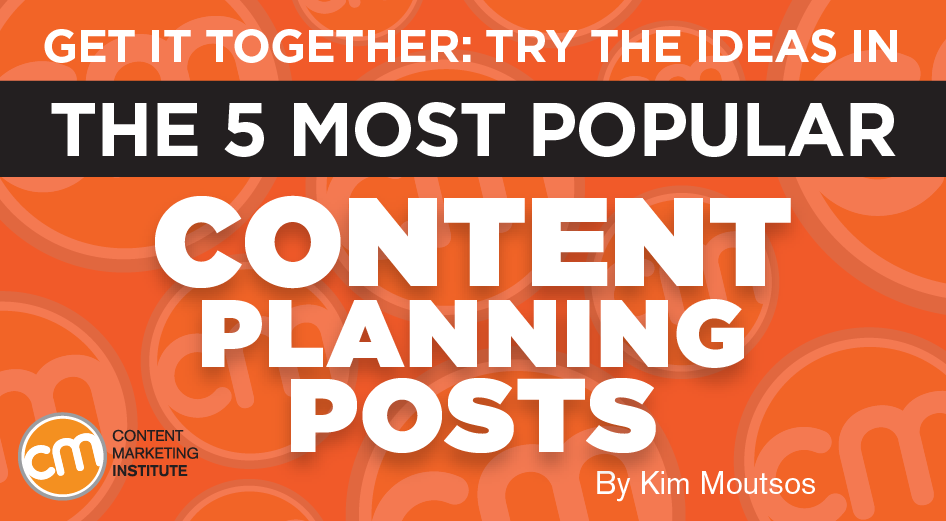 Get It Together: Try the Ideas in the 5 Most Popular Content Planning Posts