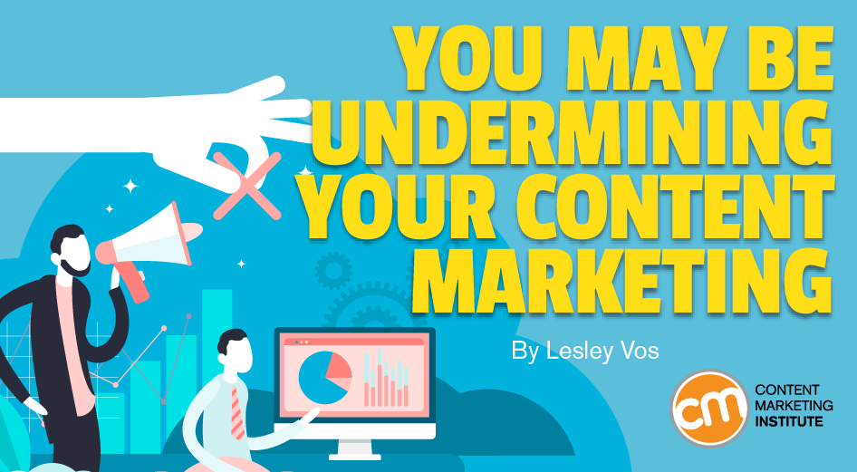 You May be Undermining Your Content Marketing
