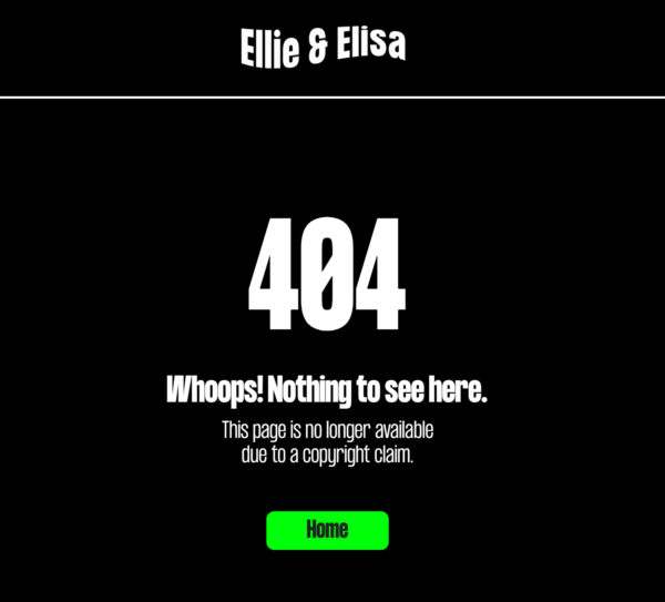 "An image showing a 404 error message from Ellie & Elisa that reads ""Nothing to see here. This page is no longer available due to a copyright claim."""